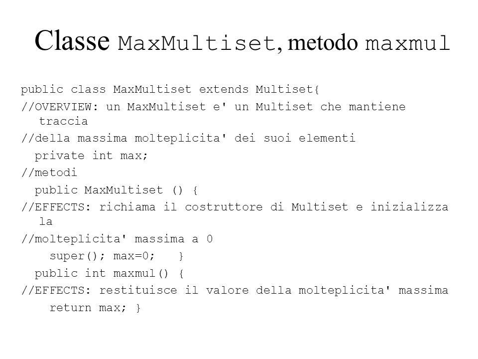 Classe MaxMultiset, metodo maxmul public class MaxMultiset extends Multiset{ //OVERVIEW: un MaxMultiset e un Multiset che mantiene traccia //della massima molteplicita dei suoi elementi private int max; //metodi public MaxMultiset () { //EFFECTS: richiama il costruttore di Multiset e inizializza la //molteplicita massima a 0 super(); max=0; } public int maxmul() { //EFFECTS: restituisce il valore della molteplicita massima return max; }
