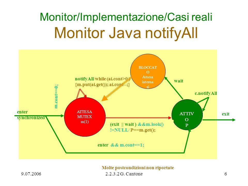 9.07.20062.2.3.2 G. Cantone6 Monitor/Implementazione/Casi reali Monitor Java notifyAll ATTESA MUTEX m(1) notifyAll/while (ai.cont>0 ) {m.put(ai.get())
