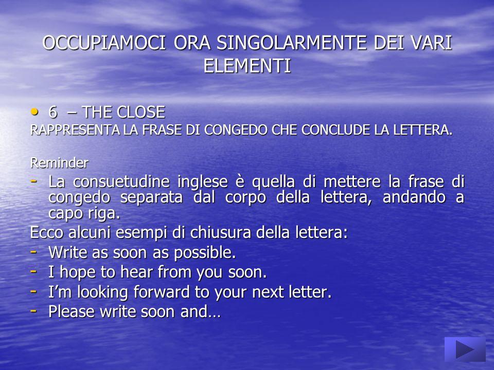 OCCUPIAMOCI ORA SINGOLARMENTE DEI VARI ELEMENTI 6 – THE CLOSE 6 – THE CLOSE RAPPRESENTA LA FRASE DI CONGEDO CHE CONCLUDE LA LETTERA.