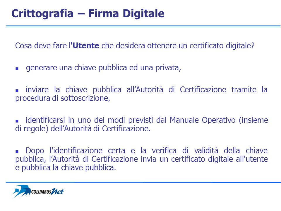 Crittografia – Firma Digitale Cosa deve fare l'Utente che desidera ottenere un certificato digitale? generare una chiave pubblica ed una privata, invi