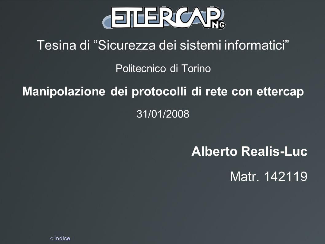 Tesina di Sicurezza dei sistemi informatici Politecnico di Torino Manipolazione dei protocolli di rete con ettercap 31/01/2008 Alberto Realis-Luc Matr