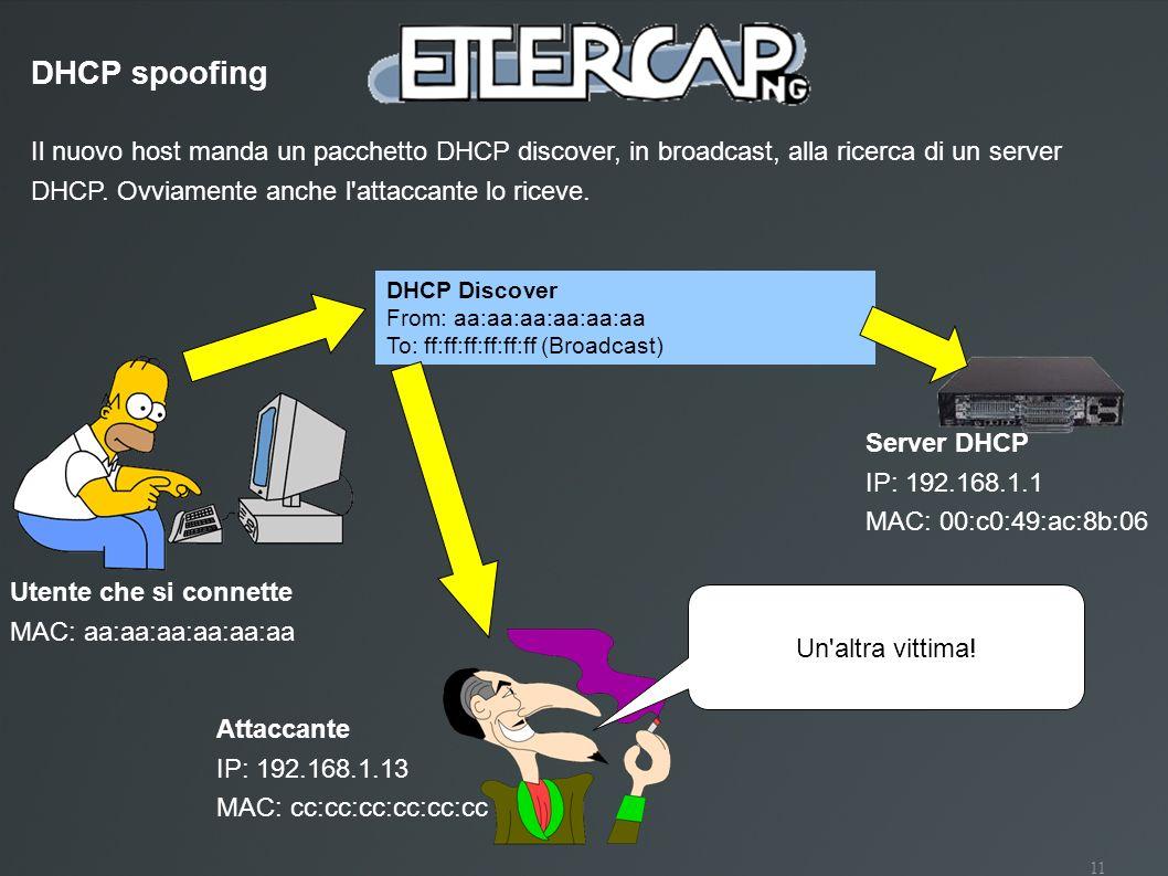 11 Utente che si connette MAC: aa:aa:aa:aa:aa:aa Il nuovo host manda un pacchetto DHCP discover, in broadcast, alla ricerca di un server DHCP. Ovviame