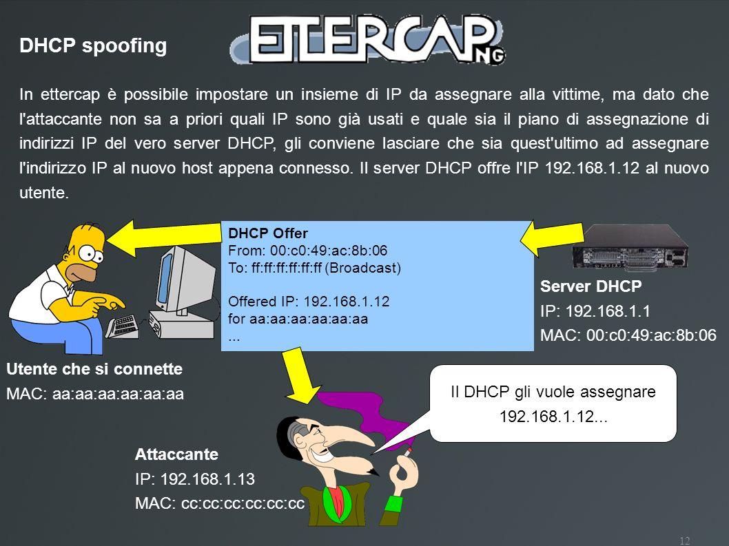 12 In ettercap è possibile impostare un insieme di IP da assegnare alla vittime, ma dato che l'attaccante non sa a priori quali IP sono già usati e qu