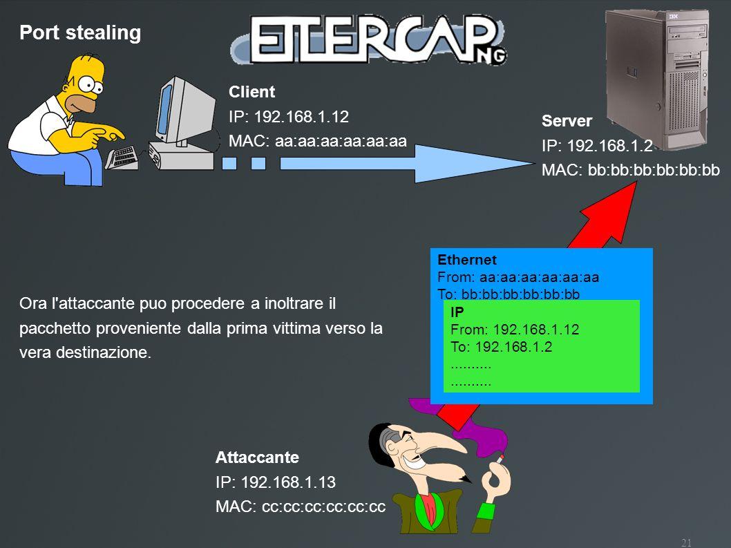 21 Port stealing Client IP: 192.168.1.12 MAC: aa:aa:aa:aa:aa:aa Attaccante IP: 192.168.1.13 MAC: cc:cc:cc:cc:cc:cc Server IP: 192.168.1.2 MAC: bb:bb:b