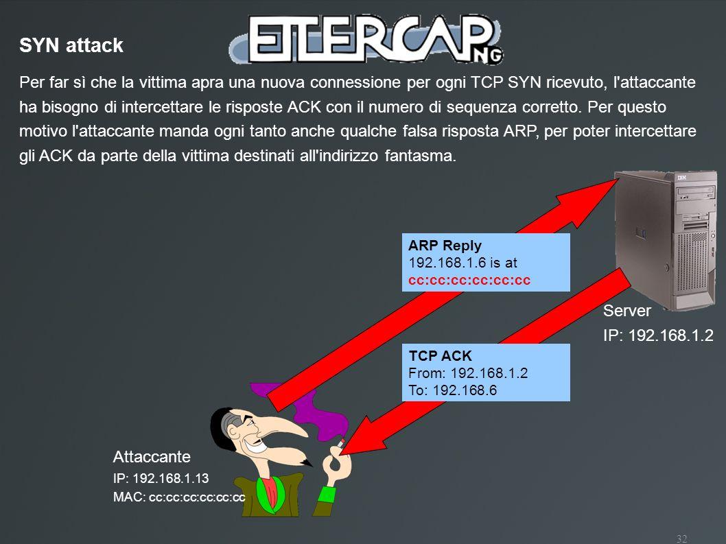 32 Attaccante IP: 192.168.1.13 MAC: cc:cc:cc:cc:cc:cc SYN attack Server IP: 192.168.1.2 Per far sì che la vittima apra una nuova connessione per ogni