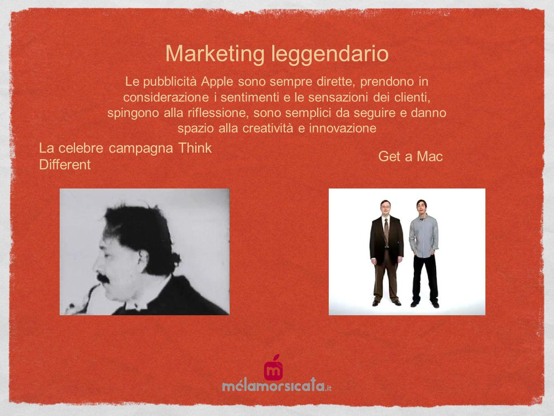 Marketing leggendario La celebre campagna Think Different Get a Mac Le pubblicità Apple sono sempre dirette, prendono in considerazione i sentimenti e le sensazioni dei clienti, spingono alla riflessione, sono semplici da seguire e danno spazio alla creatività e innovazione