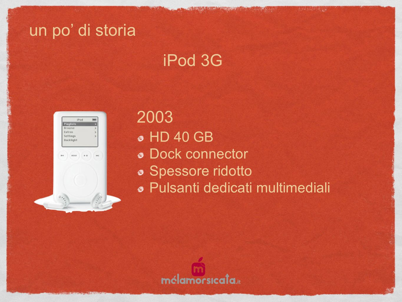 un po di storia 2003 HD 40 GB Dock connector Spessore ridotto Pulsanti dedicati multimediali iPod 3G