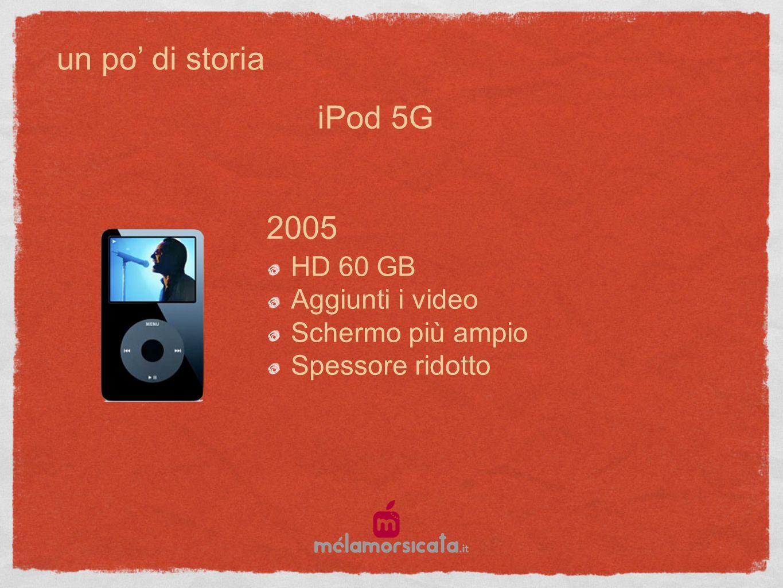 un po di storia 2005 HD 60 GB Aggiunti i video Schermo più ampio Spessore ridotto iPod 5G