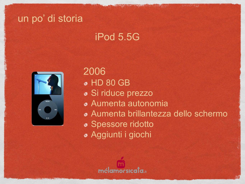 un po di storia 2006 HD 80 GB Si riduce prezzo Aumenta autonomia Aumenta brillantezza dello schermo Spessore ridotto Aggiunti i giochi iPod 5.5G