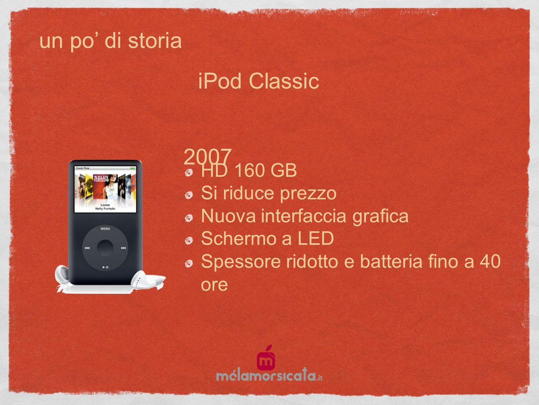un po di storia 2007 HD 160 GB Si riduce prezzo Nuova interfaccia grafica Schermo a LED Spessore ridotto e batteria fino a 40 ore iPod Classic
