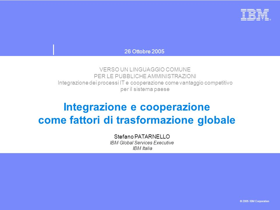 26 Ottobre 2005 © 2005 IBM Corporation VERSO UN LINGUAGGIO COMUNE PER LE PUBBLICHE AMMINISTRAZIONI Integrazione dei processi IT e cooperazione come vantaggio competitivo per il sistema paese Integrazione e cooperazione come fattori di trasformazione globale Stefano PATARNELLO IBM Global Services Executive IBM Italia