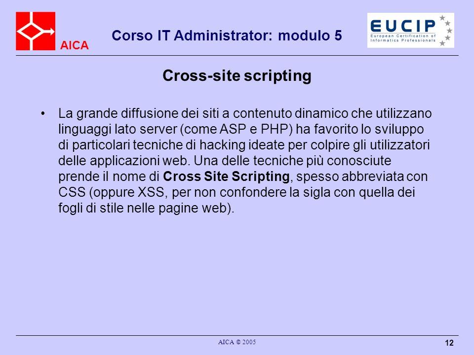 AICA Corso IT Administrator: modulo 5 AICA © 2005 12 Cross-site scripting La grande diffusione dei siti a contenuto dinamico che utilizzano linguaggi lato server (come ASP e PHP) ha favorito lo sviluppo di particolari tecniche di hacking ideate per colpire gli utilizzatori delle applicazioni web.