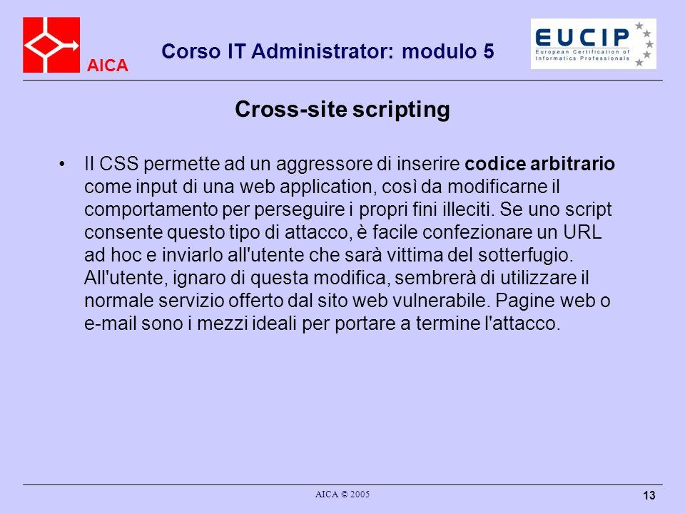 AICA Corso IT Administrator: modulo 5 AICA © 2005 13 Cross-site scripting Il CSS permette ad un aggressore di inserire codice arbitrario come input di una web application, così da modificarne il comportamento per perseguire i propri fini illeciti.