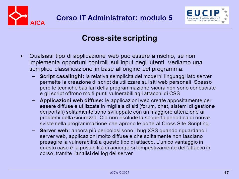 AICA Corso IT Administrator: modulo 5 AICA © 2005 17 Cross-site scripting Qualsiasi tipo di applicazione web può essere a rischio, se non implementa opportuni controlli sull input degli utenti.