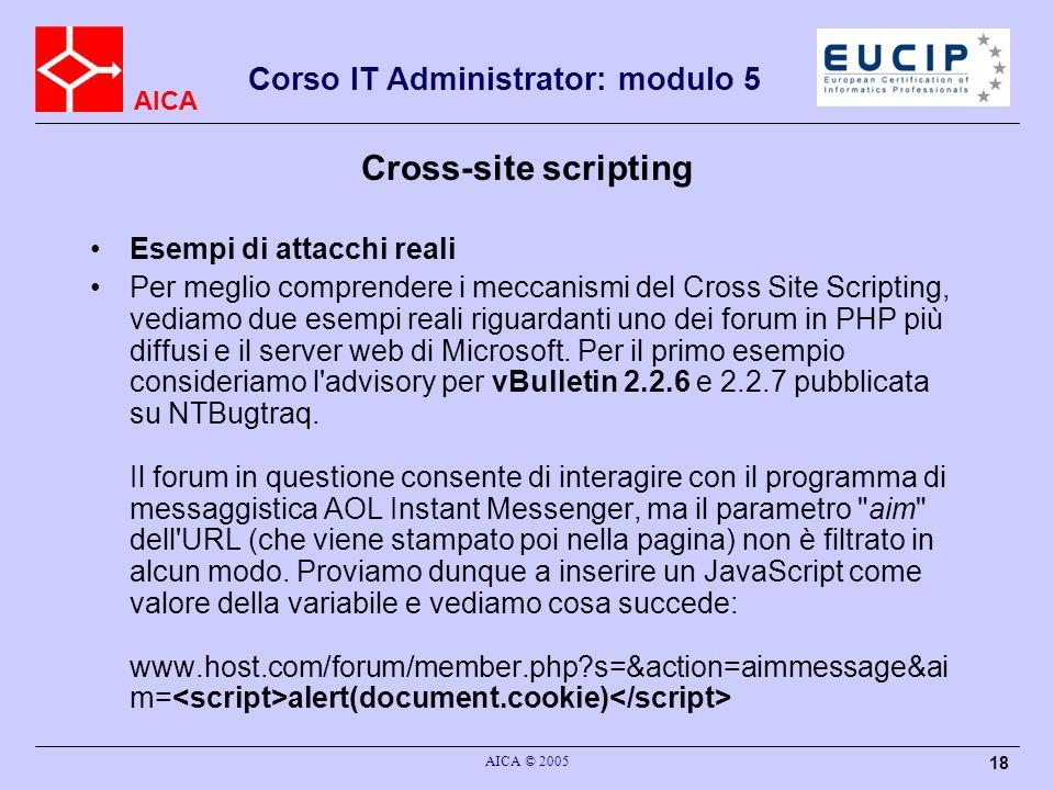 AICA Corso IT Administrator: modulo 5 AICA © 2005 18 Cross-site scripting Esempi di attacchi reali Per meglio comprendere i meccanismi del Cross Site Scripting, vediamo due esempi reali riguardanti uno dei forum in PHP più diffusi e il server web di Microsoft.