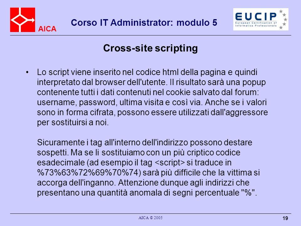 AICA Corso IT Administrator: modulo 5 AICA © 2005 19 Cross-site scripting Lo script viene inserito nel codice html della pagina e quindi interpretato dal browser dell utente.