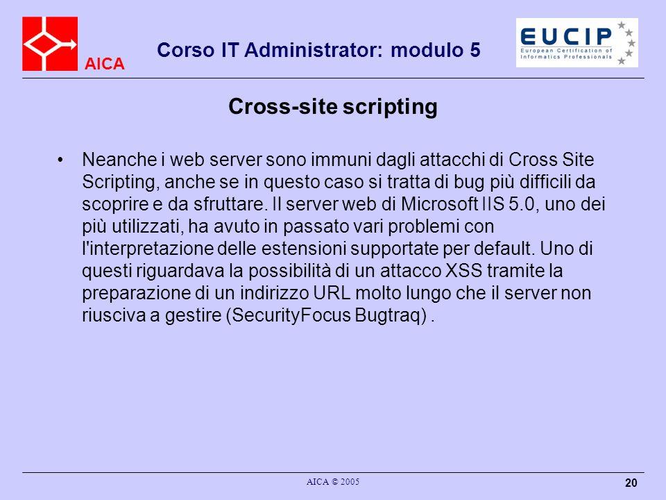 AICA Corso IT Administrator: modulo 5 AICA © 2005 20 Cross-site scripting Neanche i web server sono immuni dagli attacchi di Cross Site Scripting, anche se in questo caso si tratta di bug più difficili da scoprire e da sfruttare.