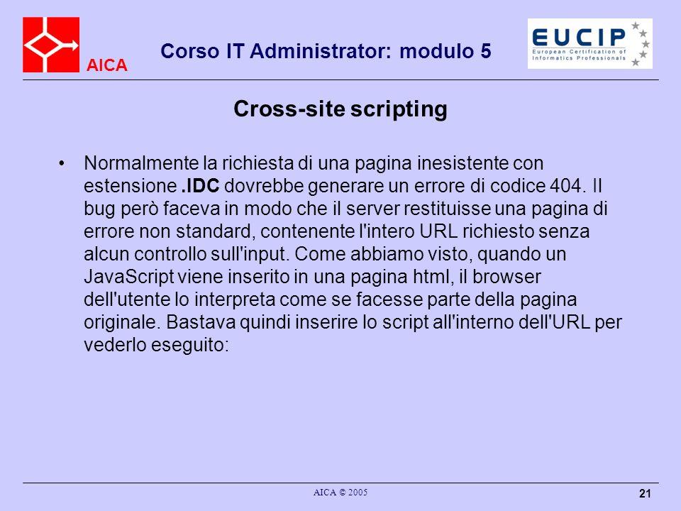 AICA Corso IT Administrator: modulo 5 AICA © 2005 21 Cross-site scripting Normalmente la richiesta di una pagina inesistente con estensione.IDC dovrebbe generare un errore di codice 404.