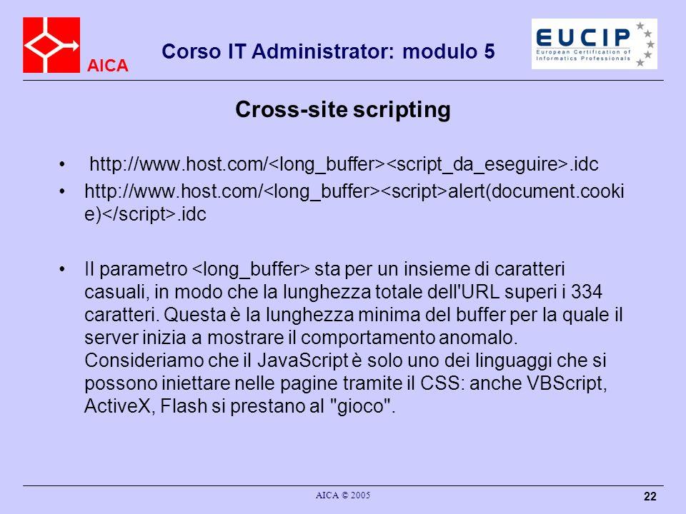 AICA Corso IT Administrator: modulo 5 AICA © 2005 22 Cross-site scripting http://www.host.com/.idc http://www.host.com/ alert(document.cooki e).idc Il parametro sta per un insieme di caratteri casuali, in modo che la lunghezza totale dell URL superi i 334 caratteri.
