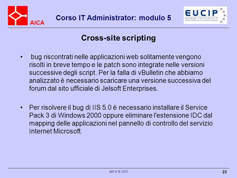 AICA Corso IT Administrator: modulo 5 AICA © 2005 23 Cross-site scripting bug riscontrati nelle applicazioni web solitamente vengono risolti in breve tempo e le patch sono integrate nelle versioni successive degli script.