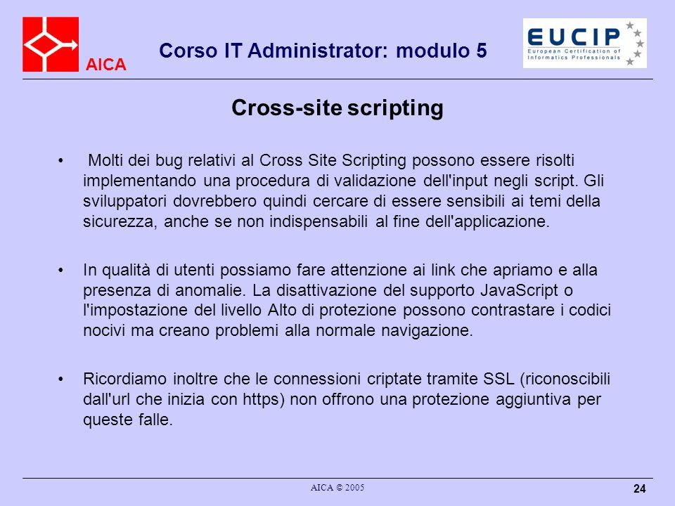 AICA Corso IT Administrator: modulo 5 AICA © 2005 24 Cross-site scripting Molti dei bug relativi al Cross Site Scripting possono essere risolti implementando una procedura di validazione dell input negli script.