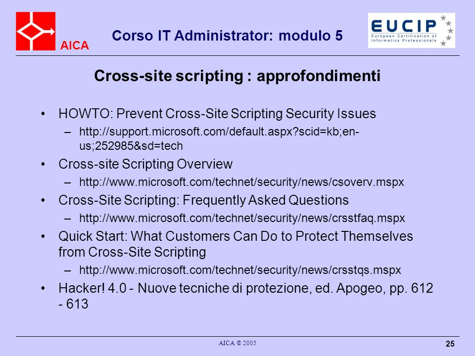 AICA Corso IT Administrator: modulo 5 AICA © 2005 25 Cross-site scripting : approfondimenti HOWTO: Prevent Cross-Site Scripting Security Issues –http://support.microsoft.com/default.aspx?scid=kb;en- us;252985&sd=tech Cross-site Scripting Overview –http://www.microsoft.com/technet/security/news/csoverv.mspx Cross-Site Scripting: Frequently Asked Questions –http://www.microsoft.com/technet/security/news/crsstfaq.mspx Quick Start: What Customers Can Do to Protect Themselves from Cross-Site Scripting –http://www.microsoft.com/technet/security/news/crsstqs.mspx Hacker.