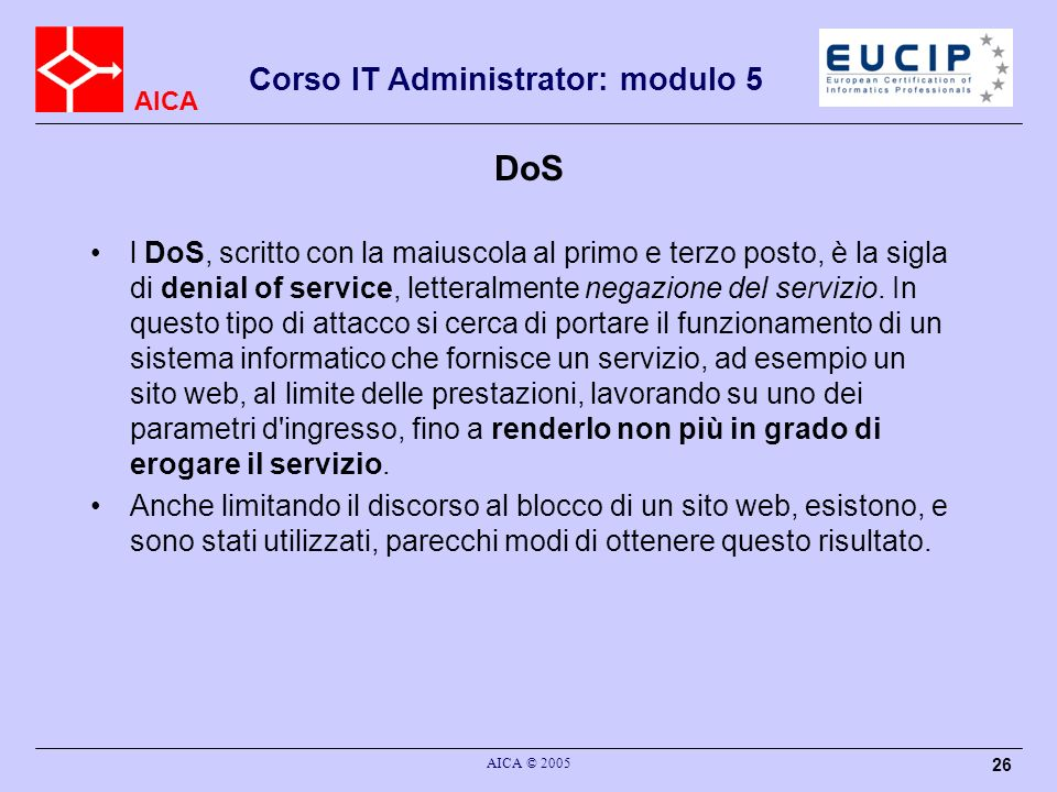 AICA Corso IT Administrator: modulo 5 AICA © 2005 26 DoS l DoS, scritto con la maiuscola al primo e terzo posto, è la sigla di denial of service, letteralmente negazione del servizio.