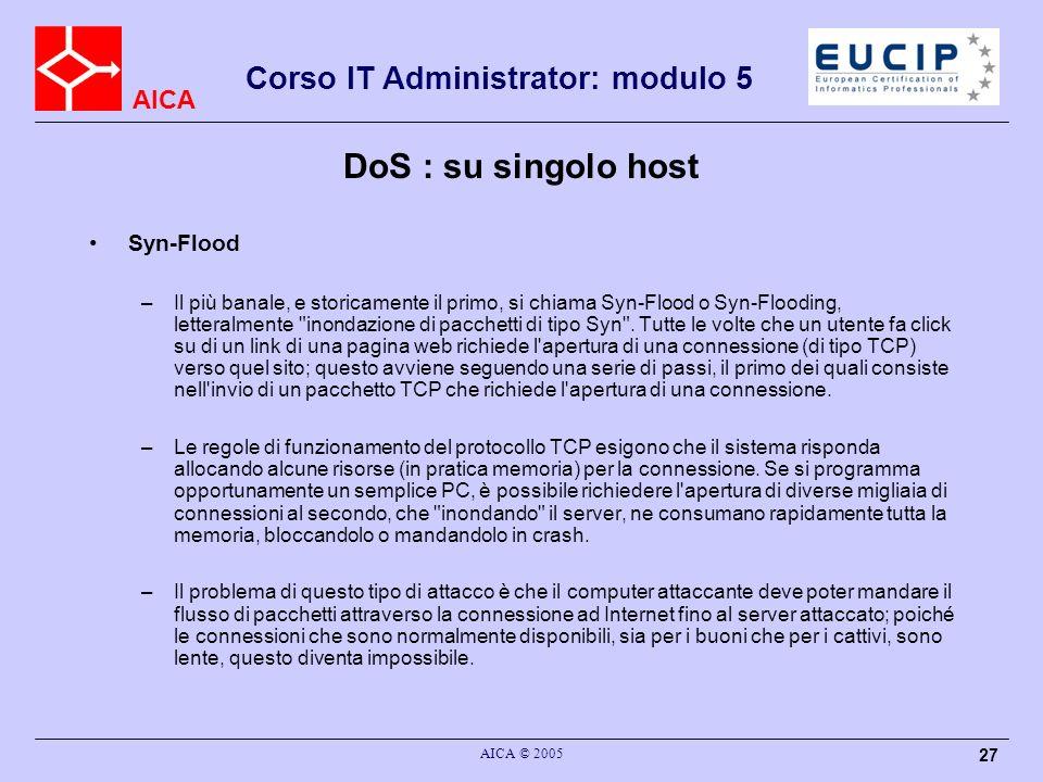 AICA Corso IT Administrator: modulo 5 AICA © 2005 27 DoS : su singolo host Syn-Flood –Il più banale, e storicamente il primo, si chiama Syn-Flood o Syn-Flooding, letteralmente inondazione di pacchetti di tipo Syn .