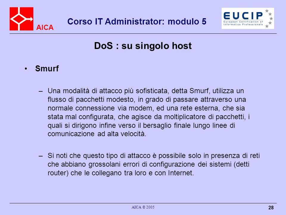AICA Corso IT Administrator: modulo 5 AICA © 2005 28 DoS : su singolo host Smurf –Una modalità di attacco più sofisticata, detta Smurf, utilizza un flusso di pacchetti modesto, in grado di passare attraverso una normale connessione via modem, ed una rete esterna, che sia stata mal configurata, che agisce da moltiplicatore di pacchetti, i quali si dirigono infine verso il bersaglio finale lungo linee di comunicazione ad alta velocità.