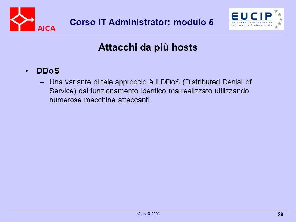 AICA Corso IT Administrator: modulo 5 AICA © 2005 29 Attacchi da più hosts DDoS –Una variante di tale approccio è il DDoS (Distributed Denial of Service) dal funzionamento identico ma realizzato utilizzando numerose macchine attaccanti.