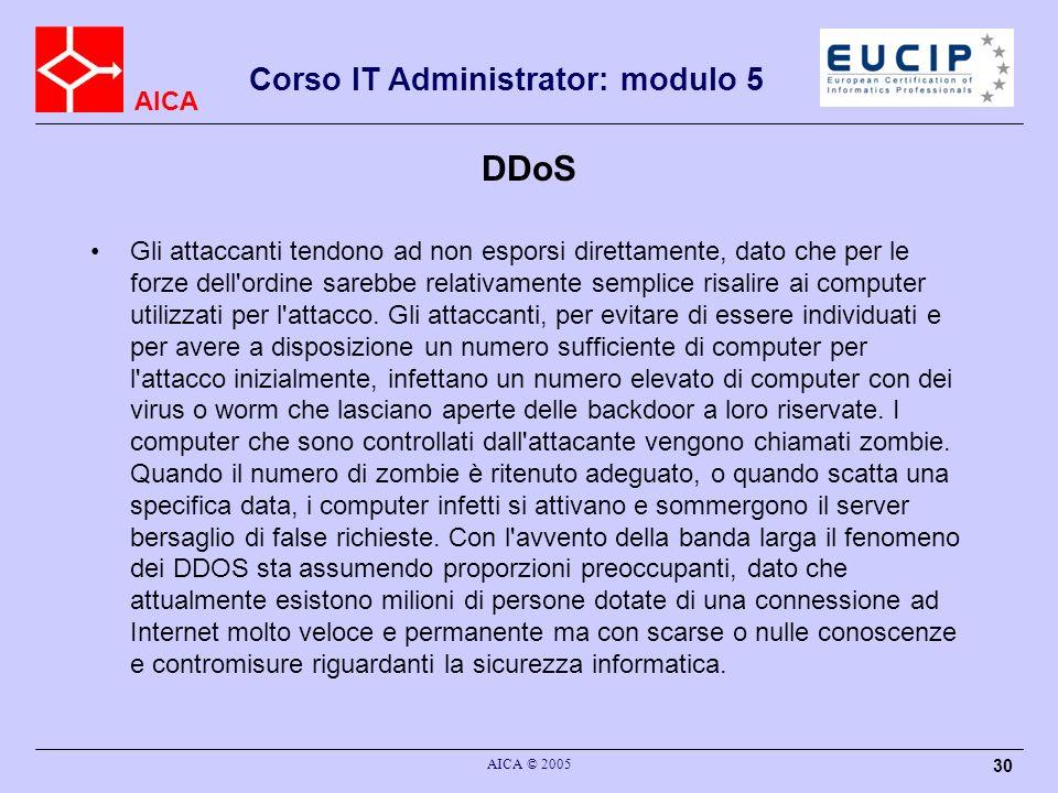 AICA Corso IT Administrator: modulo 5 AICA © 2005 30 DDoS Gli attaccanti tendono ad non esporsi direttamente, dato che per le forze dell ordine sarebbe relativamente semplice risalire ai computer utilizzati per l attacco.