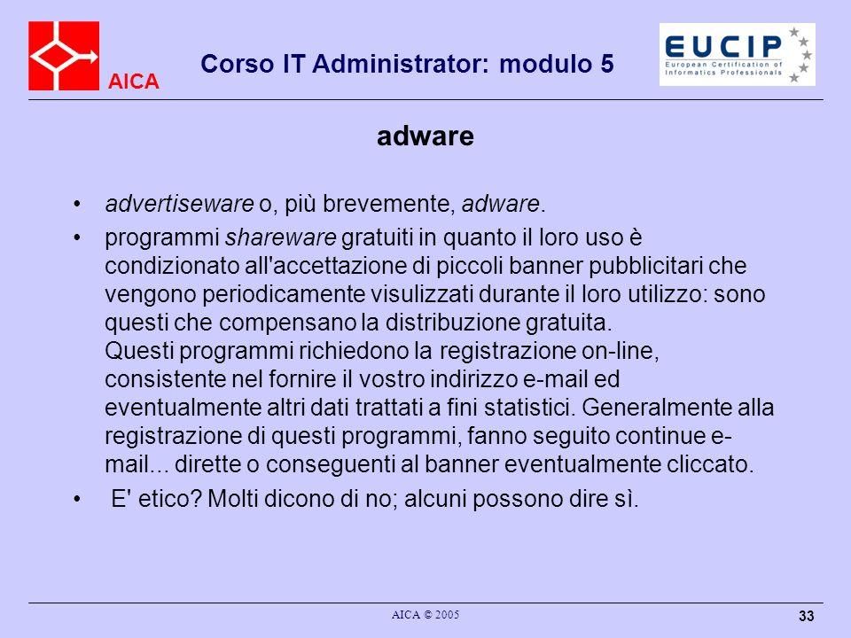 AICA Corso IT Administrator: modulo 5 AICA © 2005 33 adware advertiseware o, più brevemente, adware.