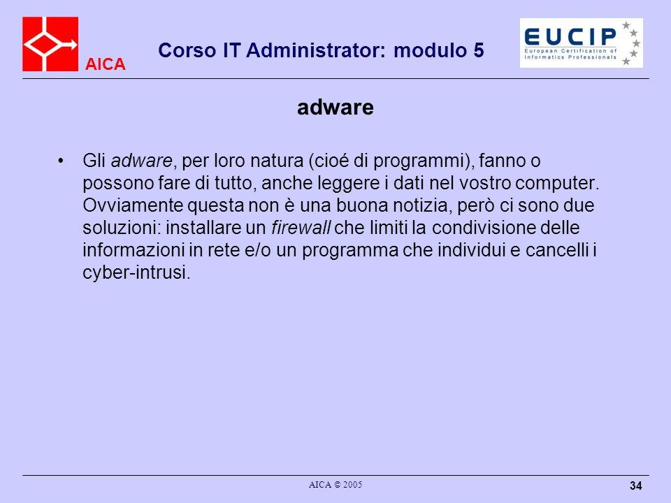 AICA Corso IT Administrator: modulo 5 AICA © 2005 34 adware Gli adware, per loro natura (cioé di programmi), fanno o possono fare di tutto, anche leggere i dati nel vostro computer.