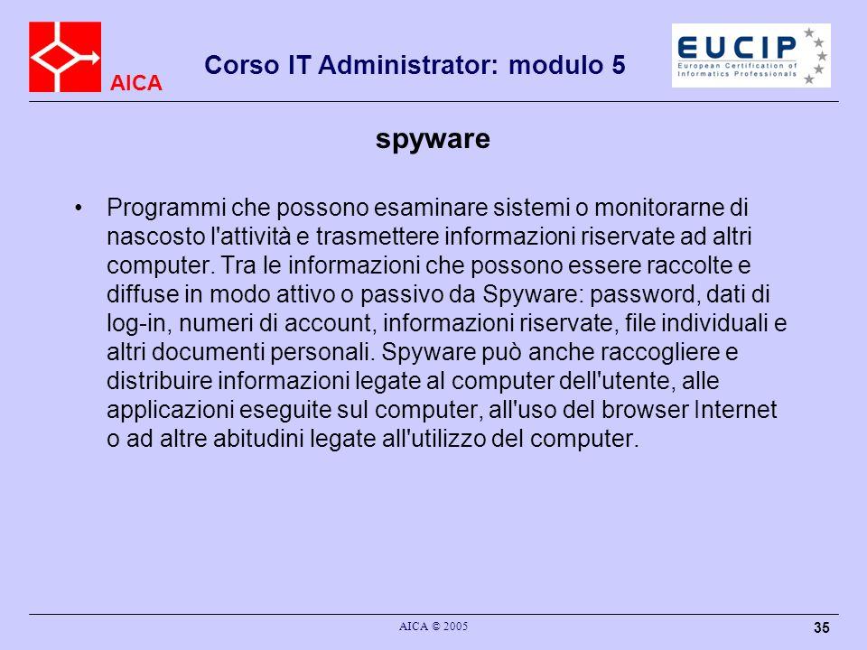 AICA Corso IT Administrator: modulo 5 AICA © 2005 35 spyware Programmi che possono esaminare sistemi o monitorarne di nascosto l attività e trasmettere informazioni riservate ad altri computer.