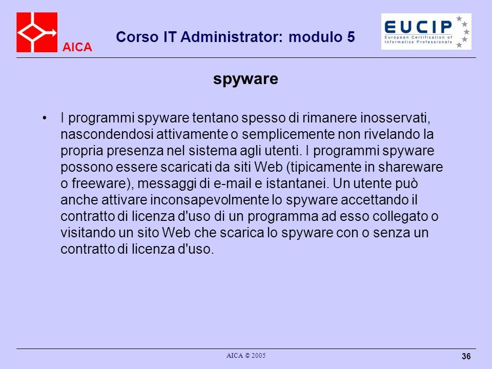 AICA Corso IT Administrator: modulo 5 AICA © 2005 36 spyware I programmi spyware tentano spesso di rimanere inosservati, nascondendosi attivamente o semplicemente non rivelando la propria presenza nel sistema agli utenti.