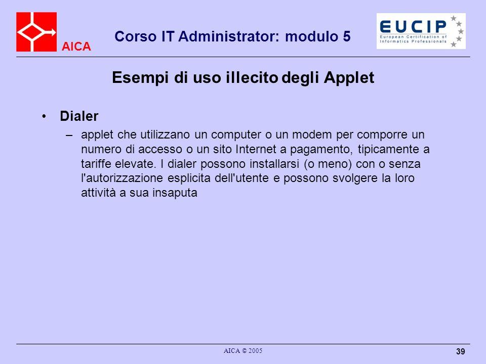 AICA Corso IT Administrator: modulo 5 AICA © 2005 39 Esempi di uso illecito degli Applet Dialer –applet che utilizzano un computer o un modem per comporre un numero di accesso o un sito Internet a pagamento, tipicamente a tariffe elevate.