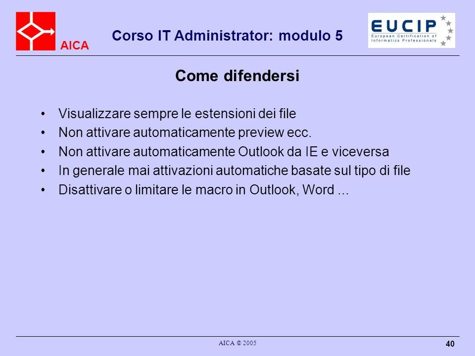 AICA Corso IT Administrator: modulo 5 AICA © 2005 40 Come difendersi Visualizzare sempre le estensioni dei file Non attivare automaticamente preview ecc.