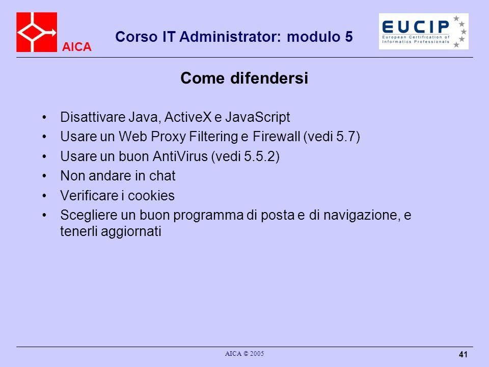 AICA Corso IT Administrator: modulo 5 AICA © 2005 41 Come difendersi Disattivare Java, ActiveX e JavaScript Usare un Web Proxy Filtering e Firewall (vedi 5.7) Usare un buon AntiVirus (vedi 5.5.2) Non andare in chat Verificare i cookies Scegliere un buon programma di posta e di navigazione, e tenerli aggiornati