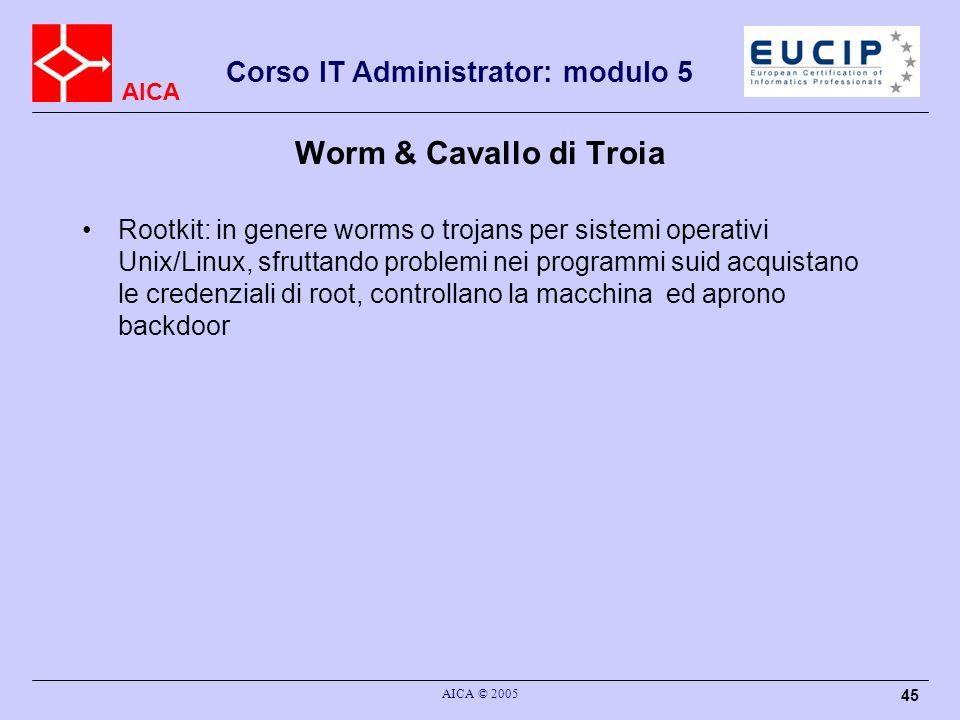 AICA Corso IT Administrator: modulo 5 AICA © 2005 45 Worm & Cavallo di Troia Rootkit: in genere worms o trojans per sistemi operativi Unix/Linux, sfruttando problemi nei programmi suid acquistano le credenziali di root, controllano la macchina ed aprono backdoor