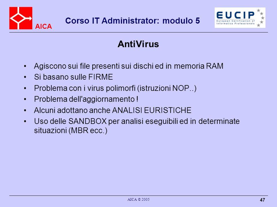 AICA Corso IT Administrator: modulo 5 AICA © 2005 47 AntiVirus Agiscono sui file presenti sui dischi ed in memoria RAM Si basano sulle FIRME Problema con i virus polimorfi (istruzioni NOP..) Problema dell aggiornamento .