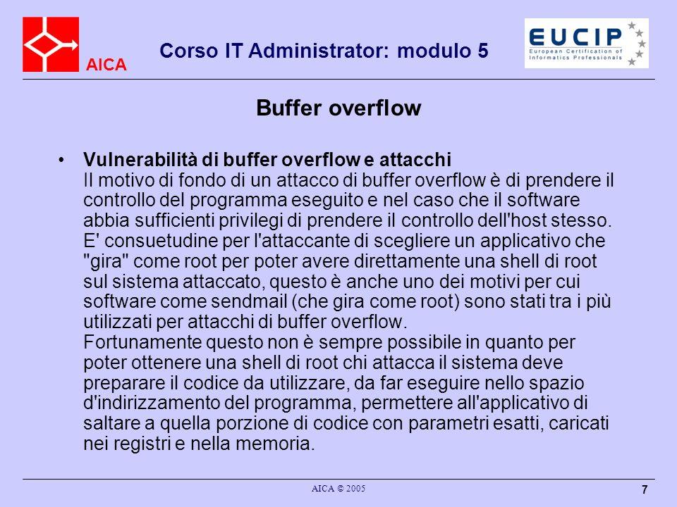 AICA Corso IT Administrator: modulo 5 AICA © 2005 7 Buffer overflow Vulnerabilità di buffer overflow e attacchi Il motivo di fondo di un attacco di buffer overflow è di prendere il controllo del programma eseguito e nel caso che il software abbia sufficienti privilegi di prendere il controllo dell host stesso.
