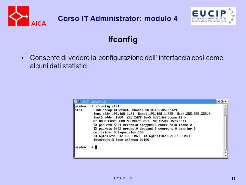 AICA Corso IT Administrator: modulo 4 AICA © 2005 11 Ifconfig Consente di vedere la configurazione dell interfaccia così come alcuni dati statistici