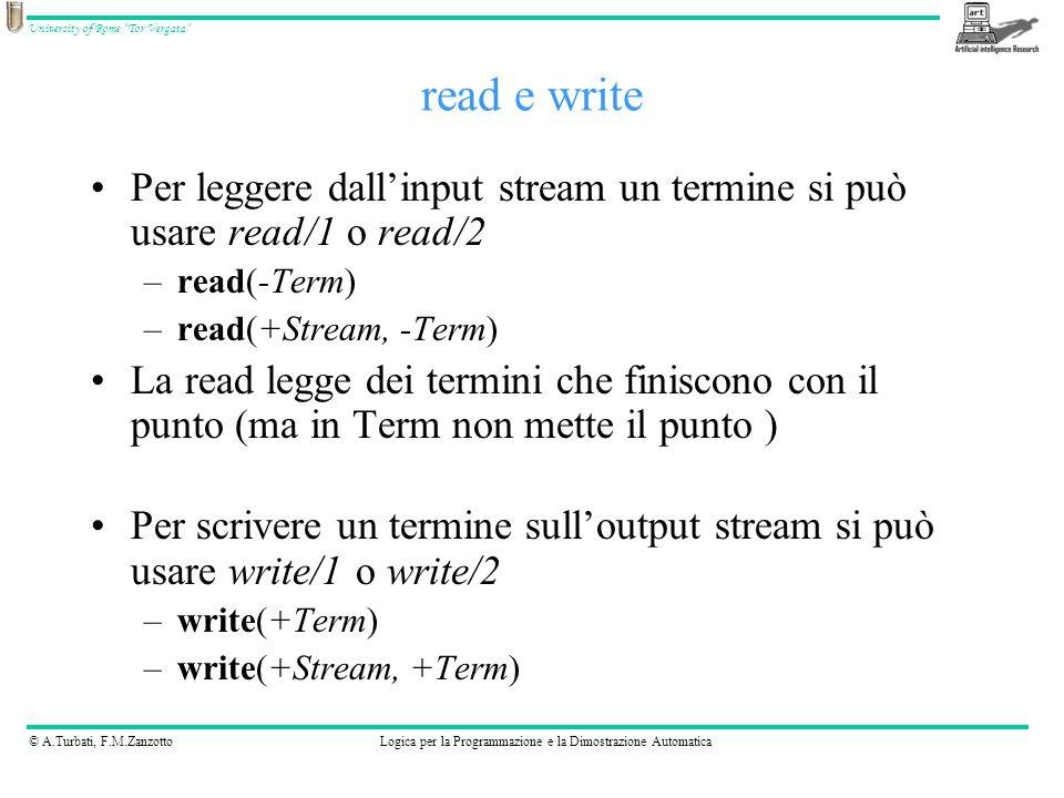© A.Turbati, F.M.ZanzottoLogica per la Programmazione e la Dimostrazione Automatica University of Rome Tor Vergata Per leggere dallinput stream un termine si può usare read/1 o read/2 –read(-Term) –read(+Stream, -Term) La read legge dei termini che finiscono con il punto (ma in Term non mette il punto ) Per scrivere un termine sulloutput stream si può usare write/1 o write/2 –write(+Term) –write(+Stream, +Term) read e write