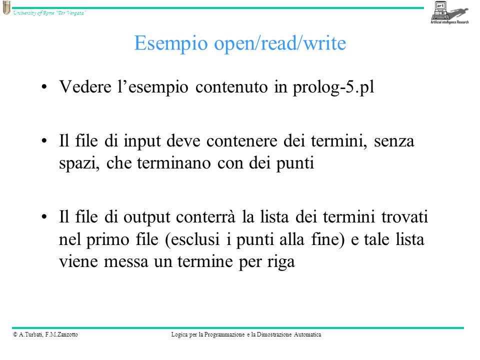 © A.Turbati, F.M.ZanzottoLogica per la Programmazione e la Dimostrazione Automatica University of Rome Tor Vergata Vedere lesempio contenuto in prolog-5.pl Il file di input deve contenere dei termini, senza spazi, che terminano con dei punti Il file di output conterrà la lista dei termini trovati nel primo file (esclusi i punti alla fine) e tale lista viene messa un termine per riga Esempio open/read/write