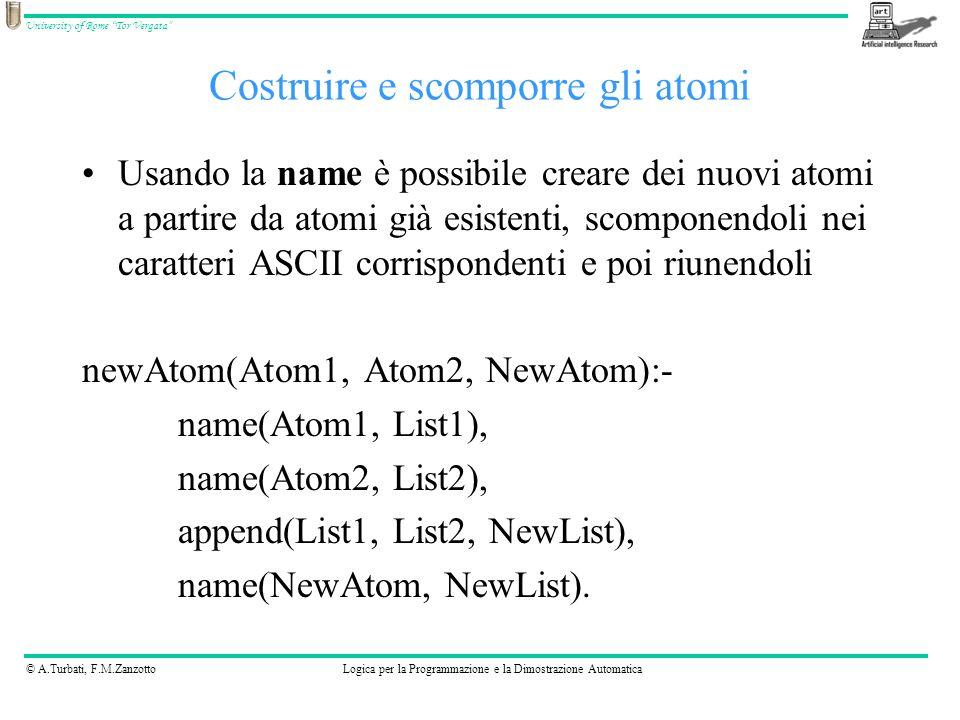© A.Turbati, F.M.ZanzottoLogica per la Programmazione e la Dimostrazione Automatica University of Rome Tor Vergata Usando la name è possibile creare dei nuovi atomi a partire da atomi già esistenti, scomponendoli nei caratteri ASCII corrispondenti e poi riunendoli newAtom(Atom1, Atom2, NewAtom):- name(Atom1, List1), name(Atom2, List2), append(List1, List2, NewList), name(NewAtom, NewList).