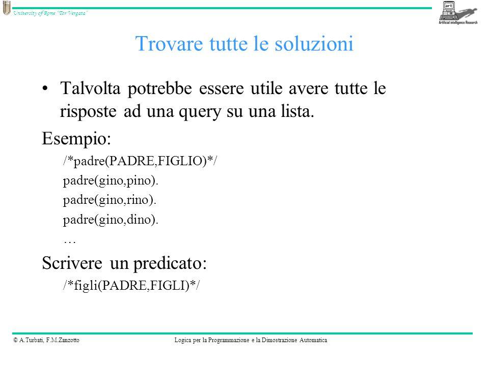 © A.Turbati, F.M.ZanzottoLogica per la Programmazione e la Dimostrazione Automatica University of Rome Tor Vergata Il prolog fornisce queste built-in: bagof(+Template, :Goal, -Bag) setof(+Template, +Goal, -Set) findall(+Template, :Goal, -Bag) bagof, setof, findall