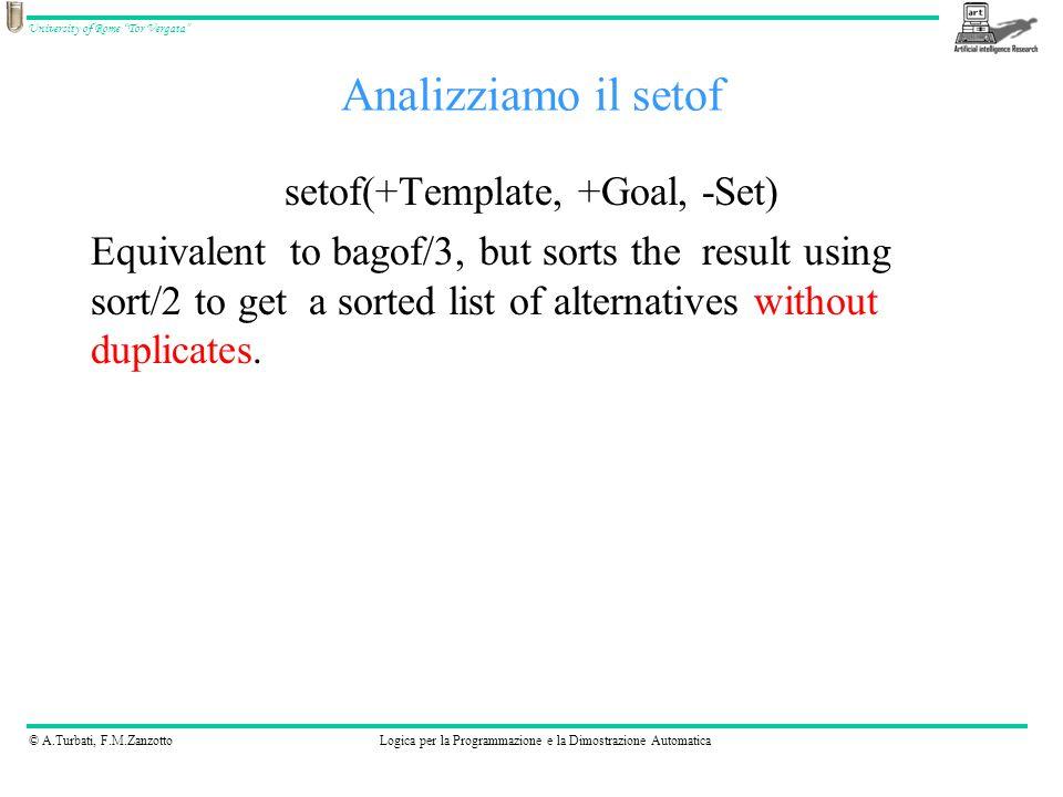 © A.Turbati, F.M.ZanzottoLogica per la Programmazione e la Dimostrazione Automatica University of Rome Tor Vergata Analizziamo il setof setof(+Template, +Goal, -Set) Equivalent to bagof/3, but sorts the result using sort/2 to get a sorted list of alternatives without duplicates.