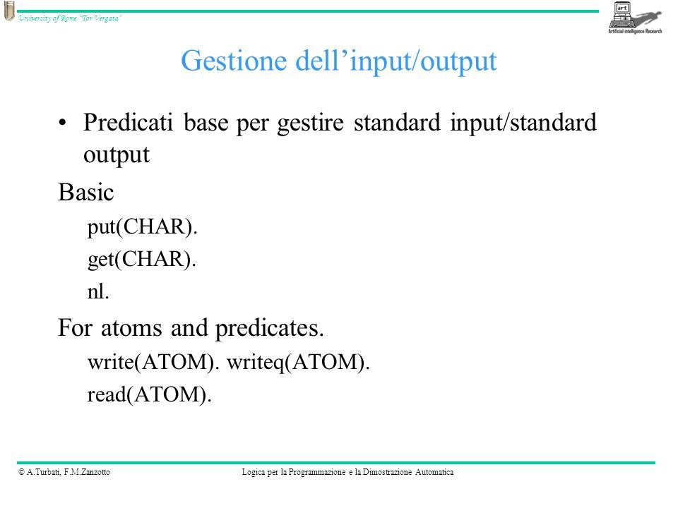 © A.Turbati, F.M.ZanzottoLogica per la Programmazione e la Dimostrazione Automatica University of Rome Tor Vergata Gestione dellinput/output Predicati base per gestire standard input/standard output Basic put(CHAR).