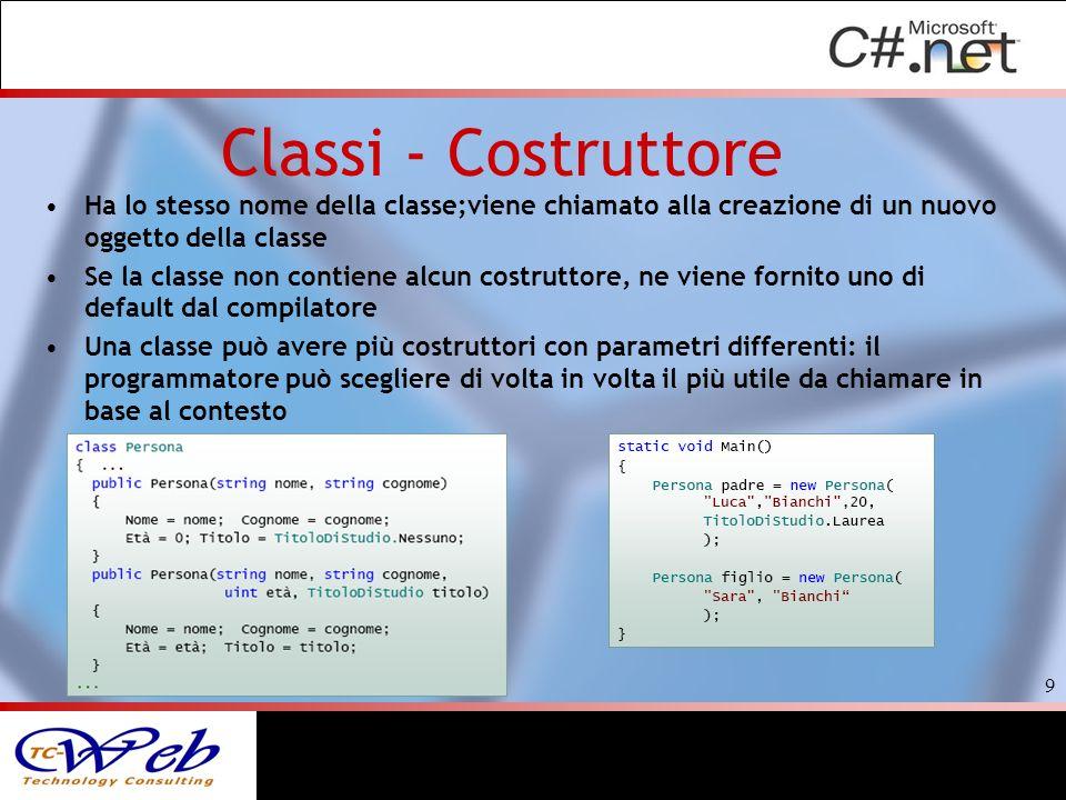 Classi - Costruttore Ha lo stesso nome della classe;viene chiamato alla creazione di un nuovo oggetto della classe Se la classe non contiene alcun costruttore, ne viene fornito uno di default dal compilatore Una classe può avere più costruttori con parametri differenti: il programmatore può scegliere di volta in volta il più utile da chiamare in base al contesto 9