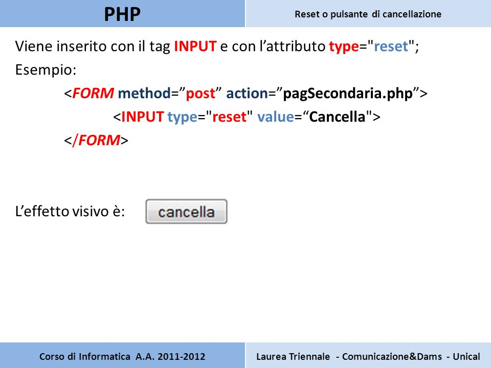 Viene inserito con il tag INPUT e con lattributo type= reset ; Esempio: Leffetto visivo è: Corso di Informatica A.A.